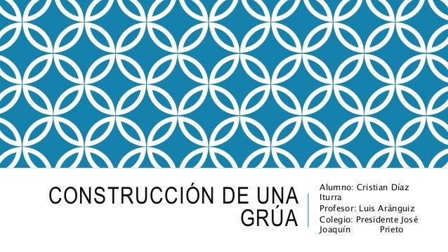 CONSTRUCCIÓN DE UNA GRÚA Alumno: Cristian Díaz Iturra Profesor: Luis Aránguiz Colegio: Presidente José Joaquín Prieto