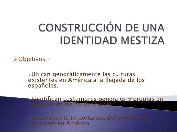 CONSTRUCCIÓN DE UNA IDENTIDAD MESTIZA<br /><ul><li>Objetivos.-