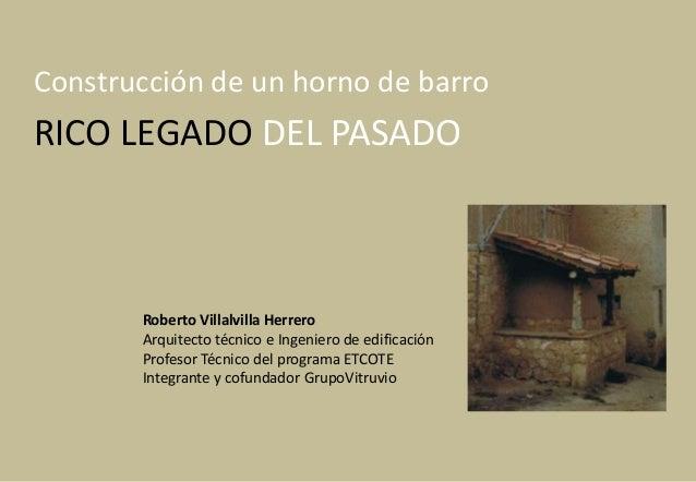 Construcción de un horno de barroRICO LEGADO DEL PASADO       Roberto Villalvilla Herrero       Arquitecto técnico e Ingen...