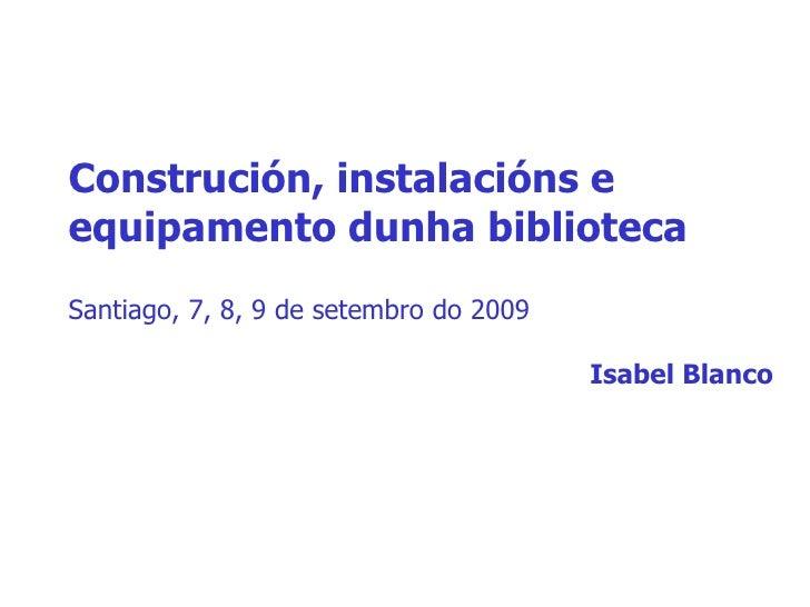Construción, instalacións e equipamento dunha biblioteca Santiago, 7, 8, 9 de setembro do 2009 Isabel Blanco