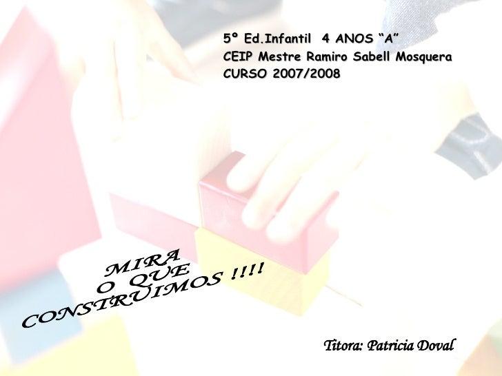 """MIRA  O  QUE CONSTRUIMOS !!!! 5º Ed.Infantil  4 ANOS """"A"""" CEIP Mestre Ramiro Sabell Mosquera CURSO 2007/2008 Titora: Patric..."""