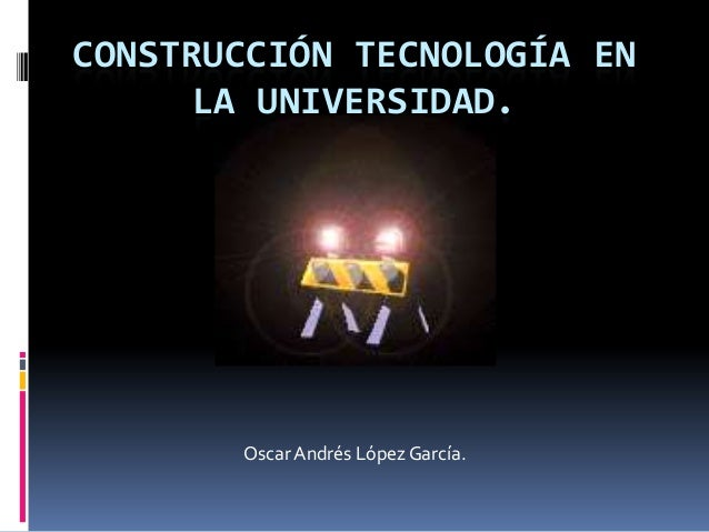 CONSTRUCCIÓN TECNOLOGÍA EN LA UNIVERSIDAD. OscarAndrés López García.
