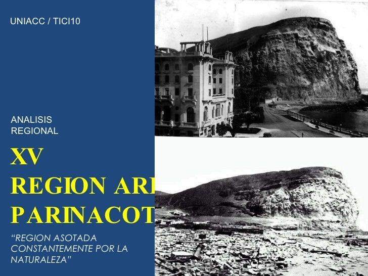"XV  REGION ARICA PARINACOTA UNIACC / TICI10 ANALISIS REGIONAL "" REGION ASOTADA CONSTANTEMENTE POR LA NATURALEZA"""