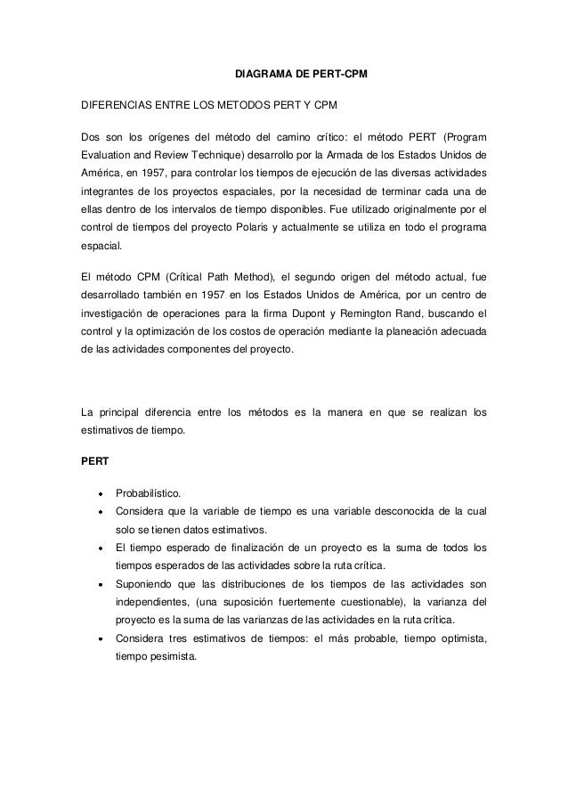 DIAGRAMA DE PERT-CPM DIFERENCIAS ENTRE LOS METODOS PERT Y CPM Dos son los orígenes del método del camino crítico: el métod...