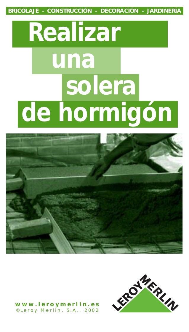 Realizar una solera de hormigón BRICOLAJE - CONSTRUCCIÓN - DECORACIÓN - JARDINERÍA w w w . l e r o y m e r l i n . e s © L...