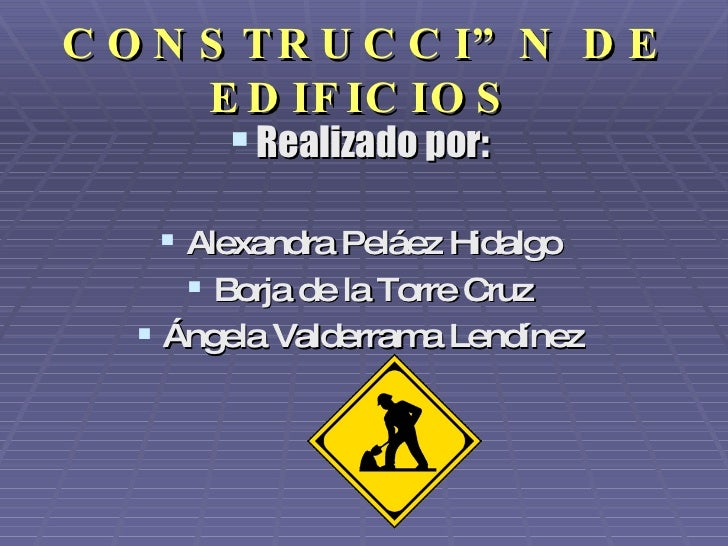 CONSTRUCCIÓN DE EDIFICIOS <ul><li>Realizado por: </li></ul><ul><li>Alexandra Peláez Hidalgo </li></ul><ul><li>Borja de la ...