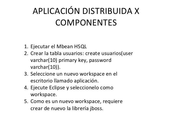 APLICACIÓN DISTRIBUIDA X COMPONENTES <ul><li>Ejecutar el Mbean HSQL </li></ul><ul><li>Crear la tabla usuarios: create usua...