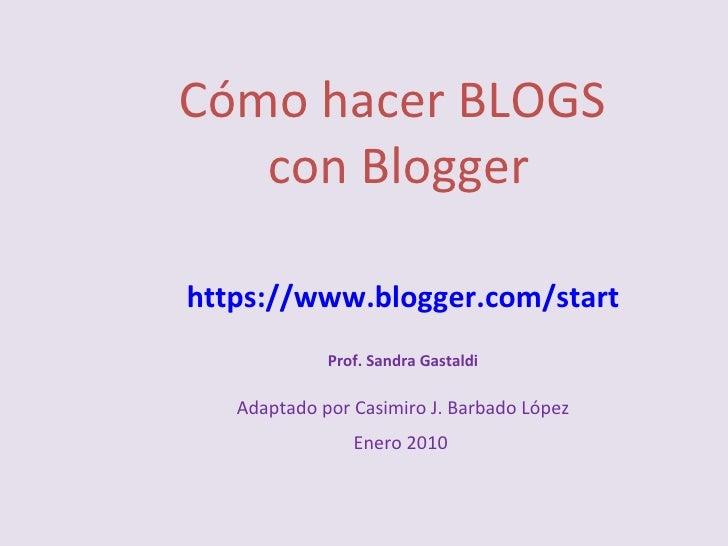 Cómo hacer BLOGS  con Blogger https://www.blogger.com/start Prof. Sandra Gastaldi Adaptado por Casimiro J. Barbado López E...