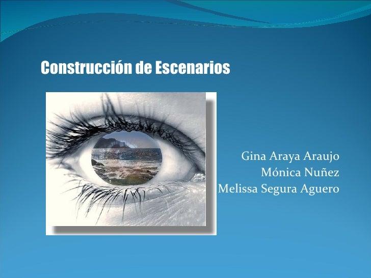 Gina Araya Araujo M ónica Nuñez Melissa Segura Aguero Construcción de Escenarios