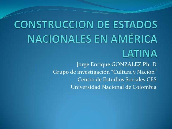 """CONSTRUCCION DE ESTADOS NACIONALES EN AMÉRICA LATINA<br />Jorge Enrique GONZALEZ Ph. D<br />Grupo de investigación """"Cultur..."""
