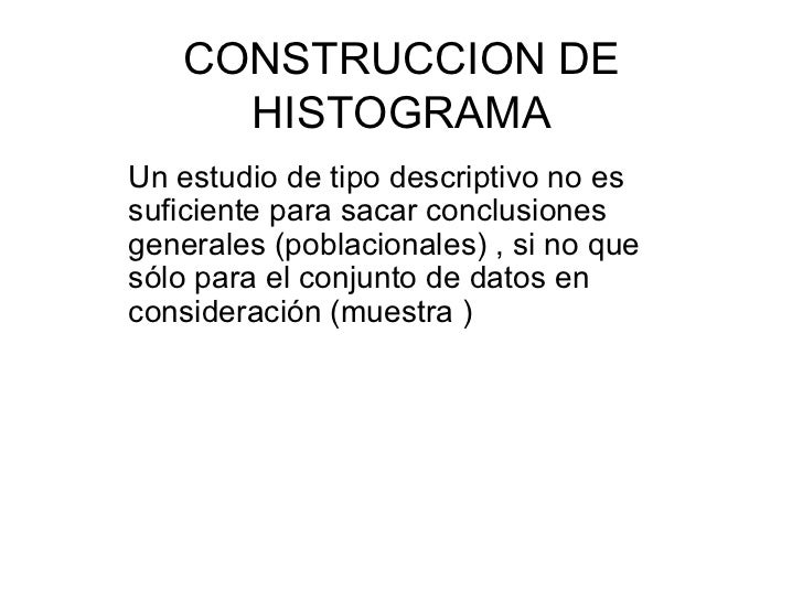 CONSTRUCCION DE HISTOGRAMA Un estudio de tipo descriptivo no es suficiente para sacar conclusiones generales (poblacionale...
