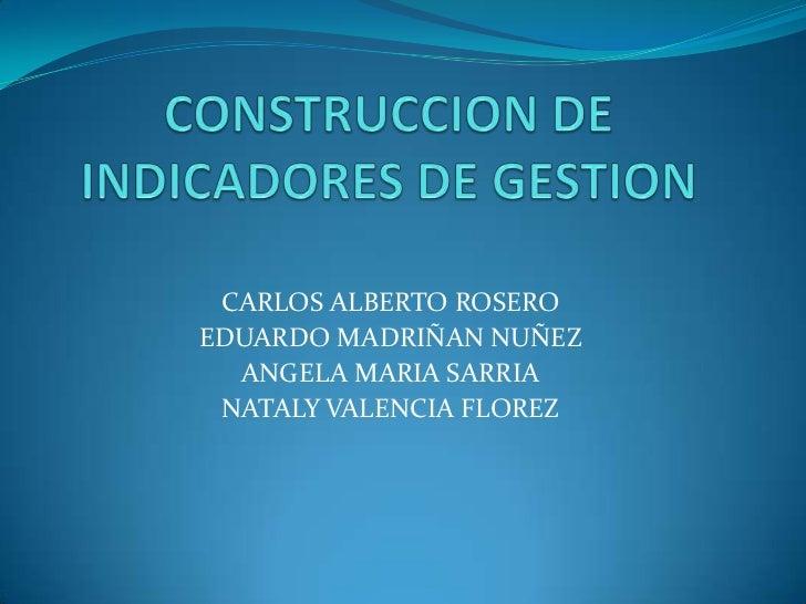 CONSTRUCCION DE INDICADORES DE GESTION<br />CARLOS ALBERTO ROSERO<br />EDUARDO MADRIÑAN NUÑEZ<br />ANGELA MARIA SARRIA<br ...