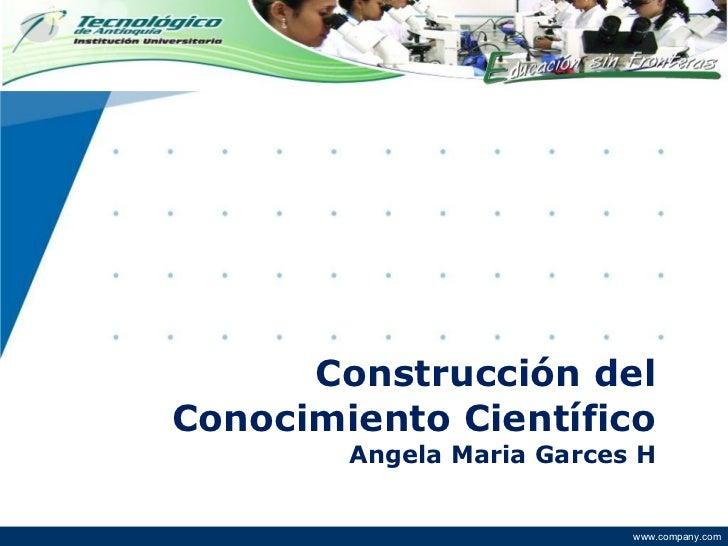 Construcción del Conocimiento Científico Angela Maria Garces H