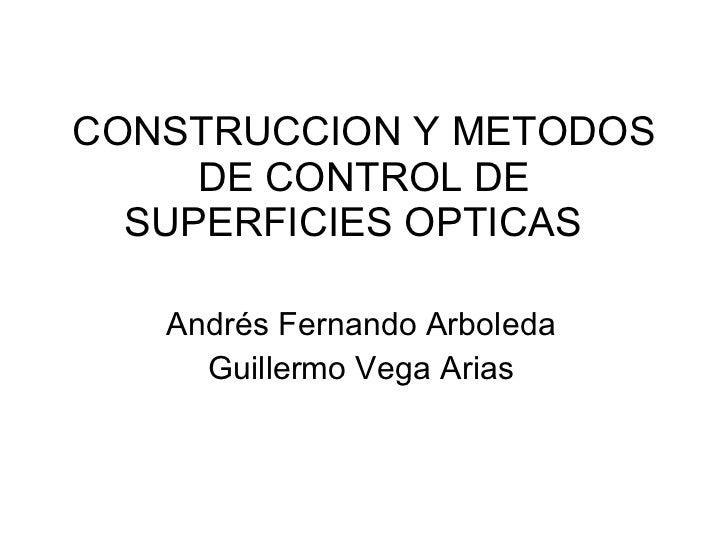CONSTRUCCION Y METODOS DE CONTROL DE SUPERFICIES OPTICAS  Andrés Fernando Arboleda Guillermo Vega Arias