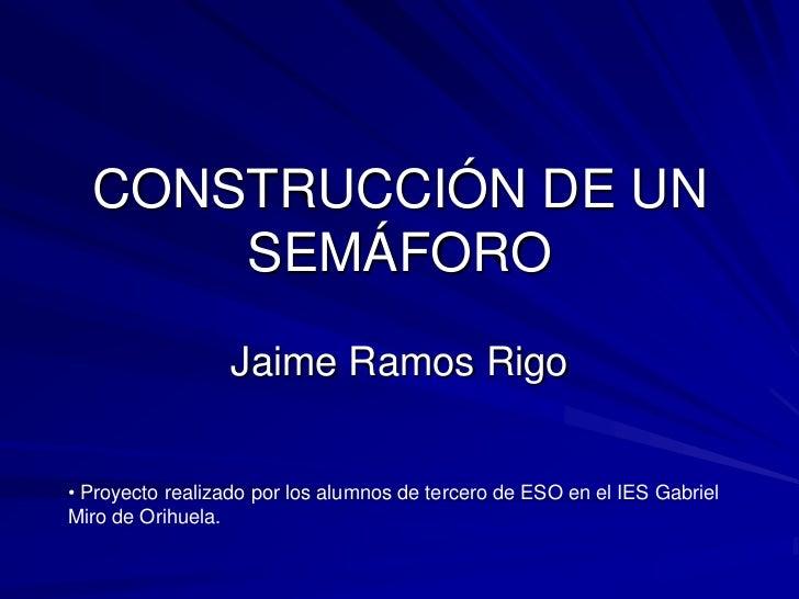 CONSTRUCCIÓN DE UN SEMÁFORO<br />Jaime Ramos Rigo<br /><ul><li> Proyecto realizado por los alumnos de tercero de ESO en el...
