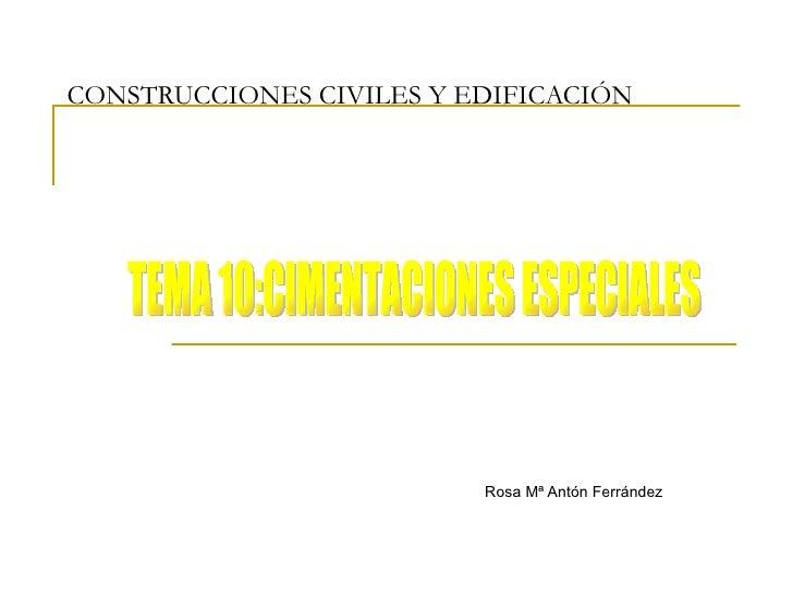 CONSTRUCCIONES CIVILES Y EDIFICACIÓN Rosa Mª Antón Ferrández TEMA 10:CIMENTACIONES ESPECIALES