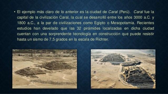 • El ejemplo más claro de lo anterior es la ciudad de Caral (Perú). Caral fue la capital de la civilización Caral, la cual...