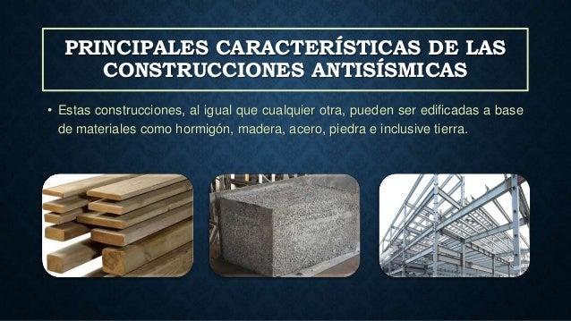 PRINCIPALES CARACTERÍSTICAS DE LAS CONSTRUCCIONES ANTISÍSMICAS • Estas construcciones, al igual que cualquier otra, pueden...