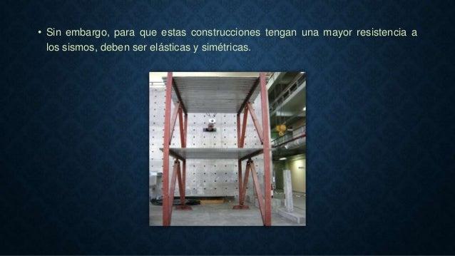 • Sin embargo, para que estas construcciones tengan una mayor resistencia a los sismos, deben ser elásticas y simétricas.