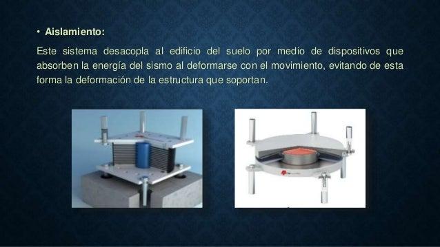 • Aislamiento: Este sistema desacopla al edificio del suelo por medio de dispositivos que absorben la energía del sismo al...