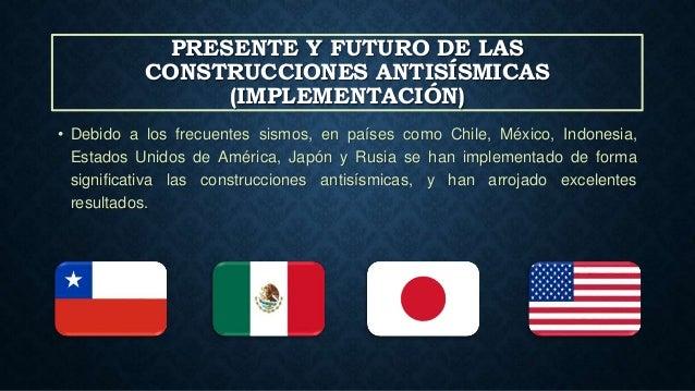 PRESENTE Y FUTURO DE LAS CONSTRUCCIONES ANTISÍSMICAS (IMPLEMENTACIÓN) • Debido a los frecuentes sismos, en países como Chi...