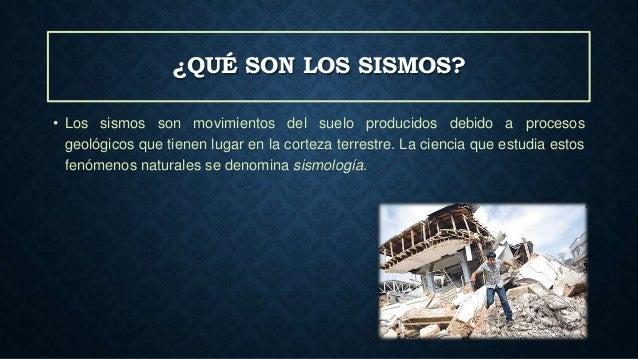 ¿QUÉ SON LOS SISMOS? • Los sismos son movimientos del suelo producidos debido a procesos geológicos que tienen lugar en la...