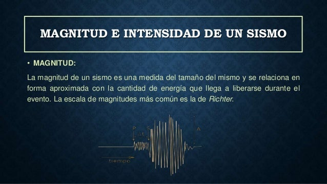 MAGNITUD E INTENSIDAD DE UN SISMO • MAGNITUD: La magnitud de un sismo es una medida del tamaño del mismo y se relaciona en...