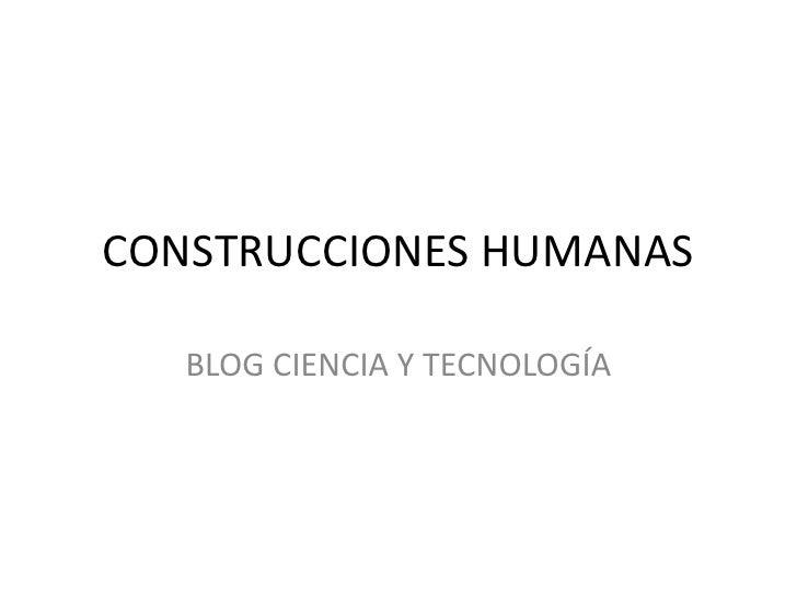 CONSTRUCCIONES HUMANAS     BLOG CIENCIA Y TECNOLOGÍA