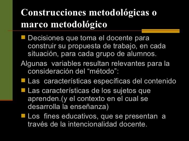 Construcciones metodológicas o marco metodológico <ul><li>Decisiones que toma el docente para construir su propuesta de tr...