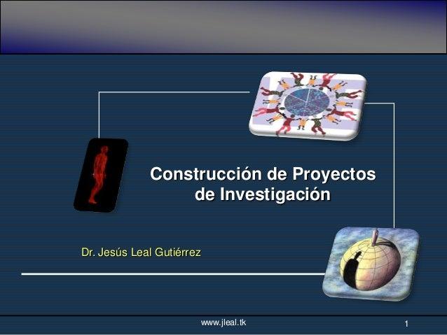 Construcción de Proyectos                 de InvestigaciónDr. Jesús Leal Gutiérrez                           www.jleal.tk ...