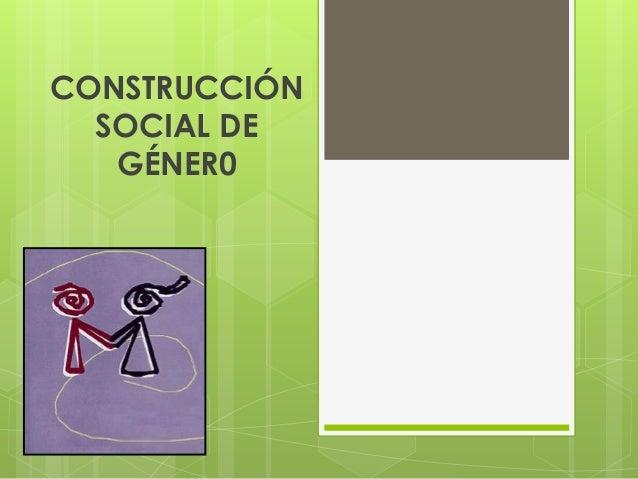 CONSTRUCCIÓN SOCIAL DE GÉNER0