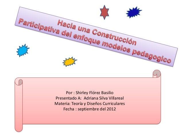 Por : Shirley Flórez BasilioPresentado A: Adriana Silva VillarealMateria: Teoría y Diseños Curriculares    Fecha : septiem...