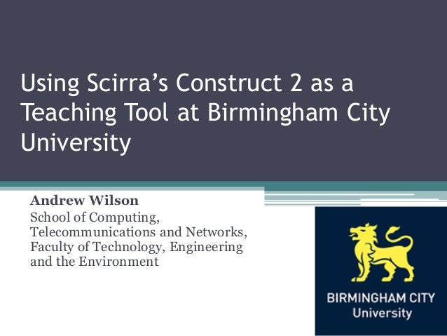 Using Scirra's Construct 2 as aTeaching Tool at Birmingham CityUniversityAndrew WilsonSchool of Computing,Telecommunicatio...
