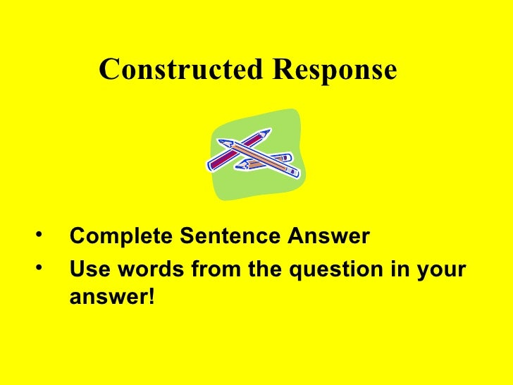 Constructed Response <ul><li>Complete Sentence Answer </li></ul><ul><li>Use words from the question in your answer! </li><...