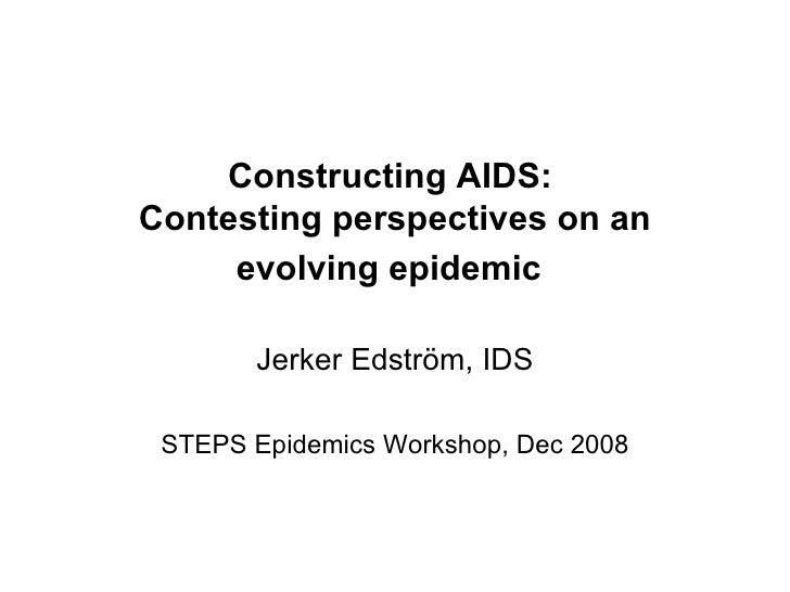 Constructing AIDS:  Contesting perspectives on an evolving epidemic   Jerker Edström, IDS STEPS Epidemics Workshop, Dec 2008