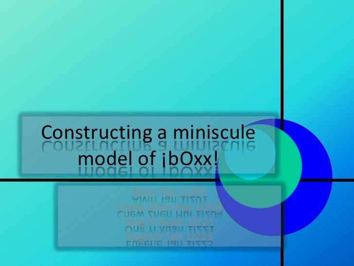 Constructing a miniscule    model of ¡bOxx!           Alvin Tan 1I201         Chew Zhen Hui 1I204          Ong Yi Xuan 1I2...