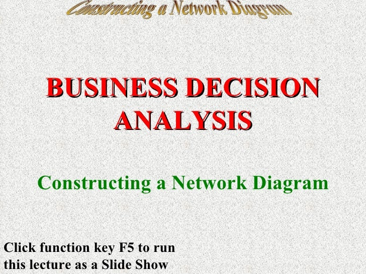 Constructing a Network Diagram BUSINESS DECISION ANALYSIS Constructing a Network Diagram Click function key F5 to run this...