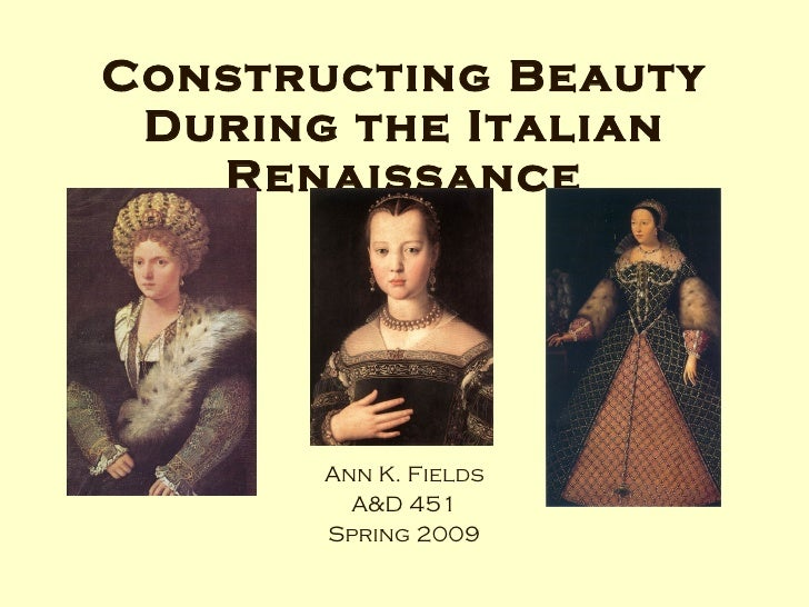 Constructing Beauty During the Italian Renaissance Ann K. Fields A&D 451 Spring 2009