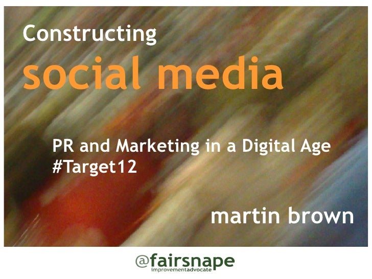 Constructingsocial media    PR and Marketing in a Digital Age  #Target12                    martin brown
