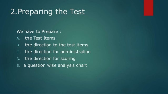 constructing essay test items Essay items • advantages: – measures higher learning levels (synthesis evaluation) and is easier to construct than an objective test item – students are less likely to answer an essay question by guessing – require superior study methods – offer students an opportunity to demonstrate their abilities to: • organize knowledge .