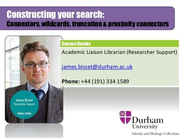 Constructing your search: Connextors, wildcards, truncation & proximity connectors Contact Details Academic Liaison Librar...