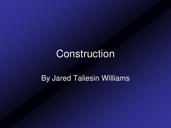 Construction  By Jared Taliesin Williams