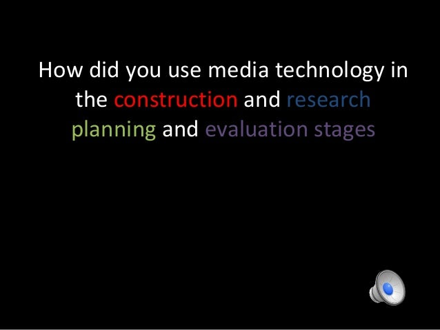 How did you use media technology in the construction and research planning and evaluation stages