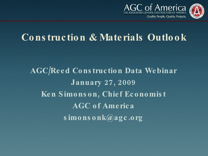 Construction & Materials Outlook AGC/Reed Construction Data Webinar January 27, 2009 Ken Simonson, Chief Economist AGC of ...