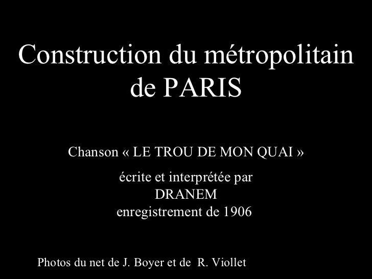 Construction du métropolitain         de PARIS       Chanson « LE TROU DE MON QUAI »                écrite et interprétée ...