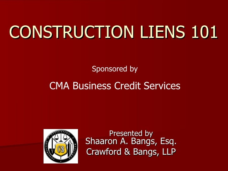 CONSTRUCTION LIENS 101 Presented by Shaaron A. Bangs, Esq. Crawford & Bangs, LLP Sponsored by CMA Business Credit Services