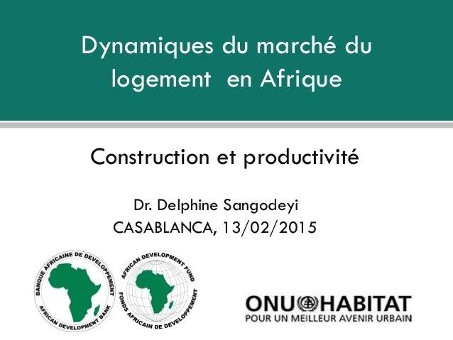 Dynamiques du marché du logement en Afrique Construction et productivité Dr. Delphine Sangodeyi CASABLANCA, 13/02/2015