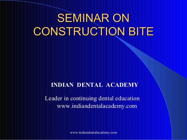 SEMINAR ONSEMINAR ON CONSTRUCTION BITECONSTRUCTION BITE INDIAN DENTAL ACADEMY Leader in continuing dental education www.in...