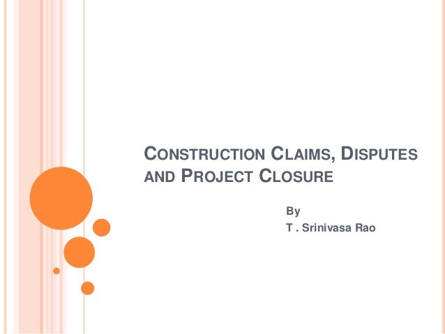 CONSTRUCTION CLAIMS, DISPUTES AND PROJECT CLOSURE By T . Srinivasa Rao