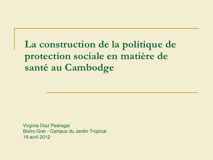 La construction de la politique deprotection sociale en matière desanté au CambodgeVirginie Diaz PedregalBistro Gret - Cam...